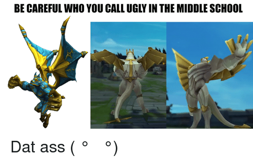 Dat Ass, Memes, and 🤖: BE CAREFUL WHO YOU CALL UGLYINTHE MIDDLE SCHOOL Dat ass ( ͡° ͜ʖ ͡°)