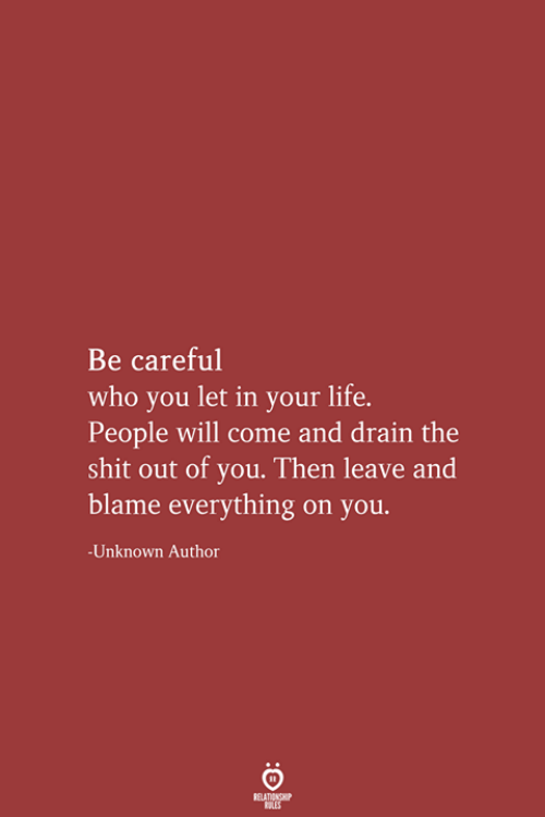 drain: Be careful  who you let in your life.  People will come and drain the  shit out of you. Then leave and  blame everything on you  -Unknown Author  RELATIONSHIP  LES