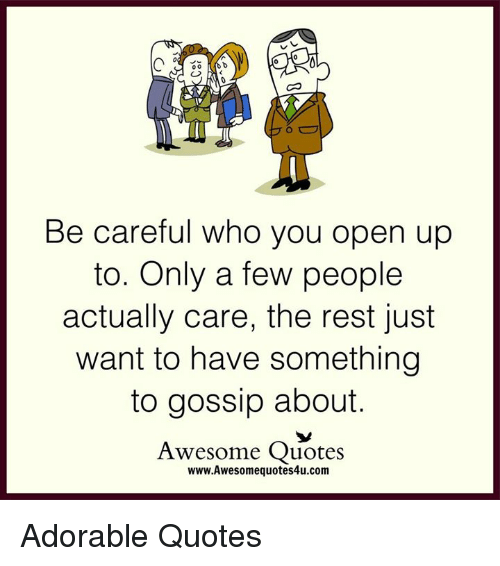 quots: Be careful who you open up  to. Only a few people  actually care, the rest just  want to have something  to gossip about.  Awesome Quotes  www.Awesomequotes4u.com Adorable Quotes
