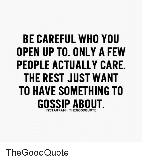 Memes, Rams, and 🤖: BE CAREFUL WHO YOU  OPEN UP TO. ONLY A FEW  PEOPLE ACTUALLY CARE.  THE REST JUST WANT  TO HAVE SOMETHING TO  GOSSIP ABOUT  INSTAG RAM THEGOODQUOTE TheGoodQuote