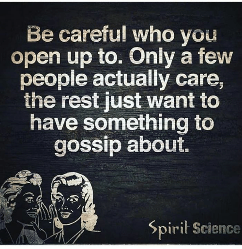 Spirit Science: Be careful who you  open up to. Only a few  people actually care,  the rest just want to  have something to  gossip about.  Spirit Science