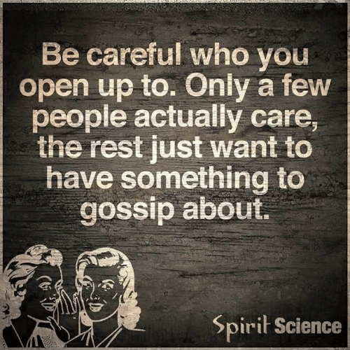 Spirit Science: Be careful who you  open up to. Only a few  people actually care,  the rest just want to  have something to  gossip about  Spirit Science