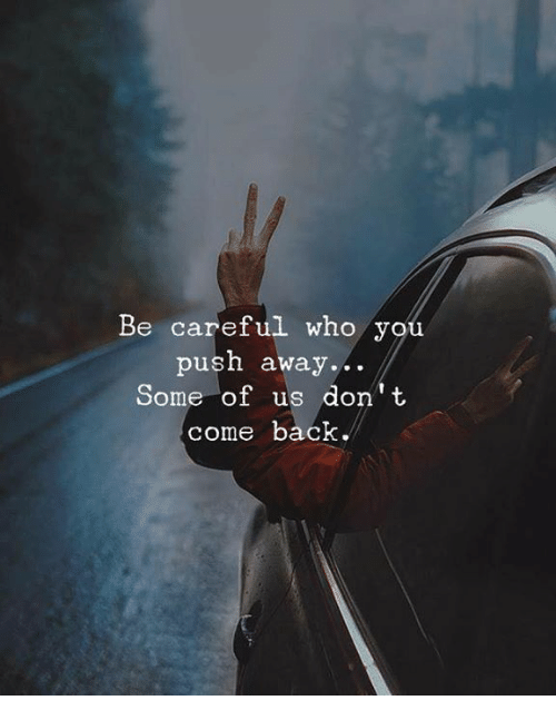 Back, Be Careful, and Who: Be careful who you  push away  ...  Some of us don t  come back.