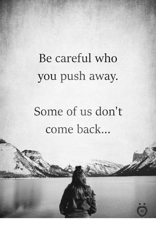 Back, Be Careful, and Who: Be careful who  you push away  Some of us don't  come back...