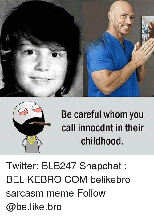 Be Like, Meme, and Memes: Be careful whom you  call innocdnt in their  childhood. Twitter: BLB247 Snapchat : BELIKEBRO.COM belikebro sarcasm meme Follow @be.like.bro