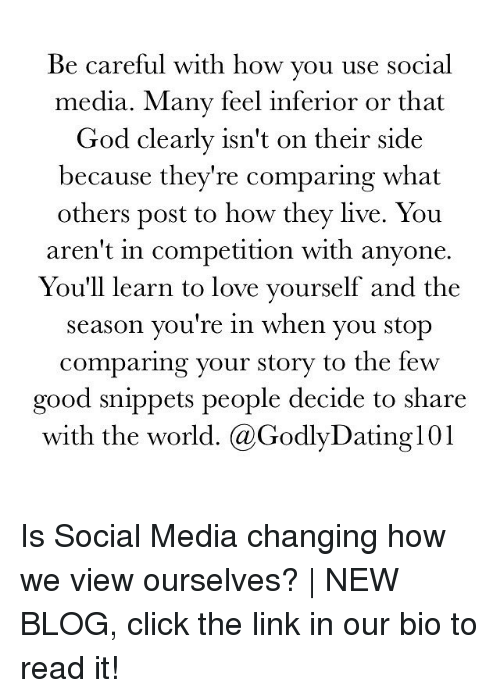Click, God, and Love: Be careful with how  you use social  media. Many feel inferior or that  God clearly isn't on their side  because they're comparing what  others post to how they live. You  aren't in competition with anyone  You'll learn to love yourself and the  season you're in when you stop  comparing your story to the few  good snippets people decide to share  with the world. Ca GodlyDating101 Is Social Media changing how we view ourselves?   NEW BLOG, click the link in our bio to read it!