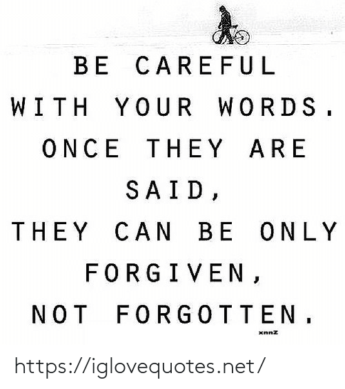 Forgiven: BE CAREFUL  WITH YOUR WORDS.  ONCE THEY ARE  SAID,  THEY CAN BE ONLY  FORGIVEN,  NOT FORGOTTEN, https://iglovequotes.net/