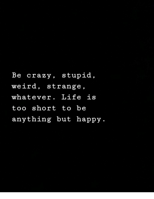 Life Is Too Short To: Be crazy, stupid,  weird, strange,  whatever. Life is  too short to be  anything but happy