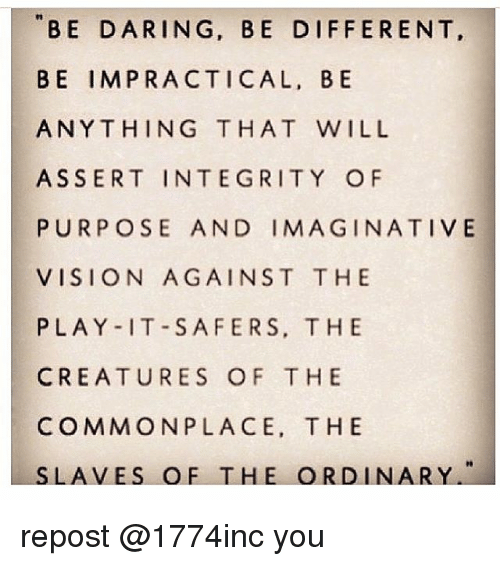 Memes, Vision, and Common: BE DARING, BE DIFFERENT  BE IMPRACTICAL, BE  ANYTHING THAT WILL  ASSERT INTEGRITY OF  PURPOSE AND IMAGINATIVE  VISION AGAINST THE  PLAY IT SAFER S, THE  CREATURES OF THE  COMMON PLACE. THE  LA VES O F THE ORD IN  A RY. repost @1774inc you
