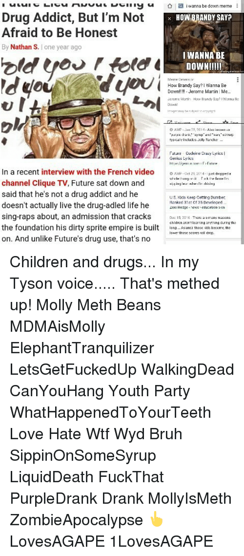 Dirty Sprite: be down meme  Drug Addict, But I'm Not K  HOWNBRANDY SAY?  Afraid to Be Honest  By Nathan S  I one year ago  I WANNA BE  DOWN!!!!!  you  Meme Genera  How Brandy say? Wanna Be  Jerome Marti  Me  Jencmc How Brandy  O AMP  pura drank,  anup and lean  incluica -cl  Codeine  acy Leri  us Lyrics  n a recent interview with the French video  o  28204  dropped  channel Clique TV, Future sat down and  said that he's not a drug addict and he  US. Kids Keep Getting Dumber  Ranked 3131 of 35 Developed  doesn't actually live the drug-adled life he  Zero Hedge  sing-raps about, an admission that cracks  Do 15.  during 1h  the foundation his dirty sprite empire is built  hose beccmc th  drop.  on. And unlike Future's drug use, that's no Children and drugs... In my Tyson voice..... That's methed up! Molly Meth Beans MDMAisMolly ElephantTranquilizer LetsGetFuckedUp WalkingDead CanYouHang Youth Party WhatHappenedToYourTeeth Love Hate Wtf Wyd Bruh SippinOnSomeSyrup LiquidDeath FuckThat PurpleDrank Drank MollyIsMeth ZombieApocalypse 👆LovesAGAPE 1LovesAGAPE