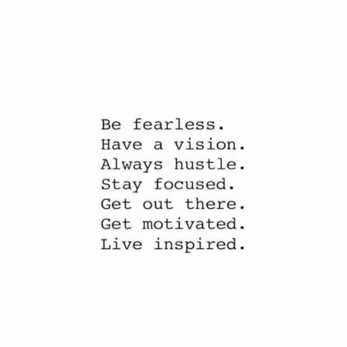 fearless: Be fearless.  Have a vision.  ALways hustle.  Stay focused  Get out there  Get motivated  Live inspired
