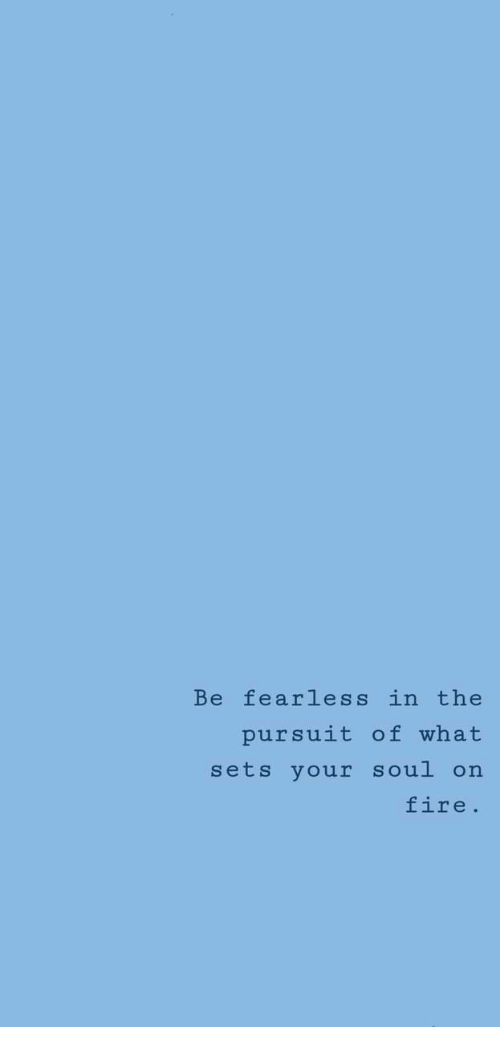 fearless: Be fearless in the  pursuit of what  sets your soul on  fire.