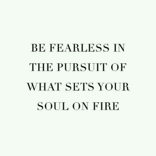 fearless: BE FEARLESS IN  THE PURSUIT OF  WHAT SETS YOUR  SOUL ON FIRE