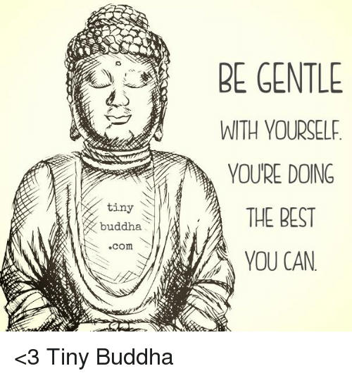 tinie: BE GENTLE  WITH YOURSELF  YOURE DOING  tiny  THE BEST  buddha  .com.  YOU CAN <3 Tiny Buddha