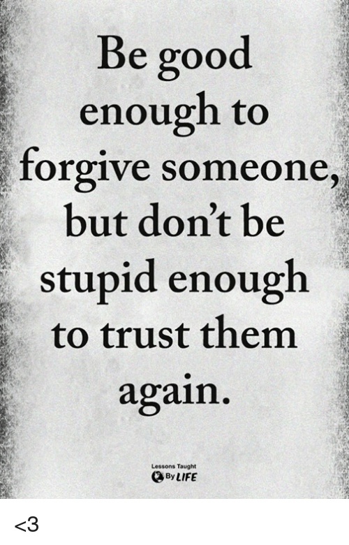 Memes, Good, and 🤖: Be good  enough to  but don't be  stupid enough  forgive  someone,  to trust them  again  Lessons Taught  ByLIFE <3