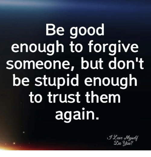 Good, Them, and You: Be good  enough to forgive  someone, but don't  be stupid enough  to trust them  again  Do You?
