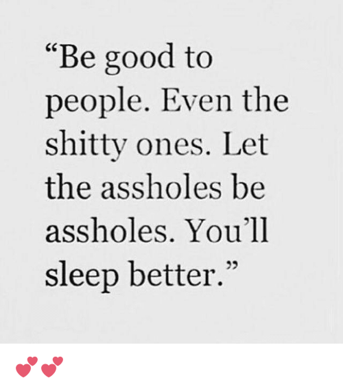 """Assholl: """"Be good to  people. Even the  shitty ones. Let  the assholes be  assholes. You'll  sleep better."""" 💕💕"""