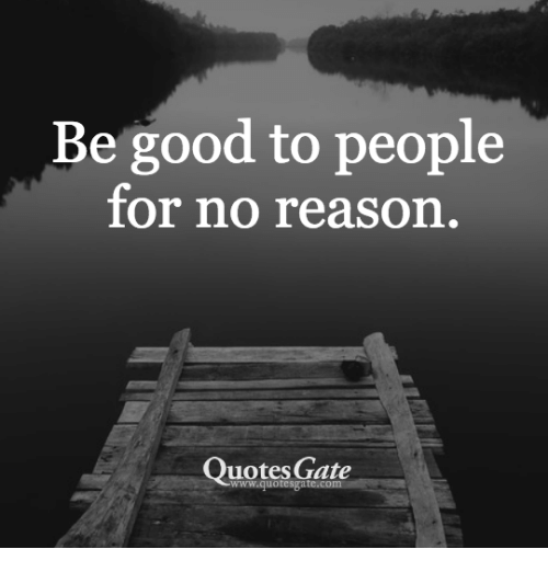 Be Good To People For No Reason Quotes Gate Wwwquotesgatec Good Awesome Quotes Gate