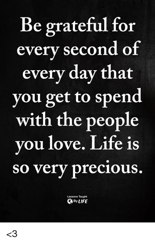 Life, Love, and Memes: Be grateful for  every second oi  every day that  you get to spend  with the people  vou love. Life is  so very precious  Lessons Taught  ByLIFE <3