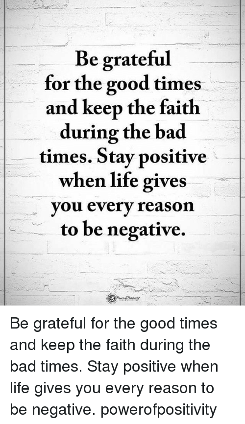 Keep The Faith: Be grateful  for the good times  and keep the faith  during the bad  times. Stay positive  when life gives  you every reason  to be negative. Be grateful for the good times and keep the faith during the bad times. Stay positive when life gives you every reason to be negative. powerofpositivity