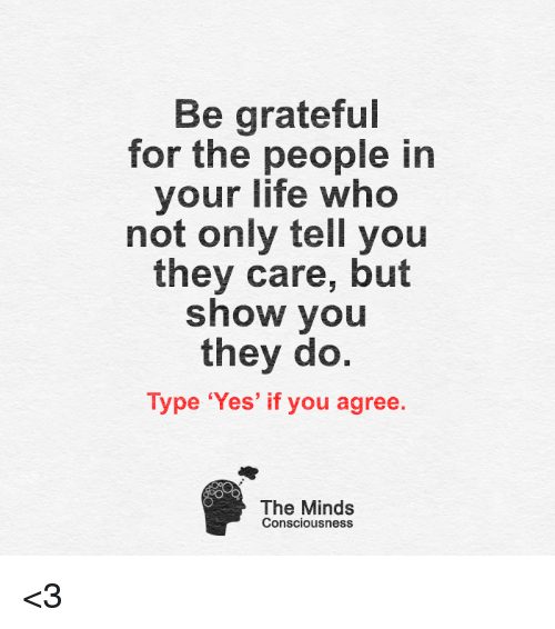 conscious: Be grateful  for the people in  your life who  not only tell you  they care, but  show you  they do.  Type 'Yes' if you agree  The Minds  Consciousness <3