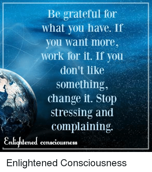 enlightening: Be grateful for  what you have. If  you want more,  work for it. If you  don't like  Something,  change it. Stop  stressing and  complaining  Enlightened conscicus mess Enlightened Consciousness