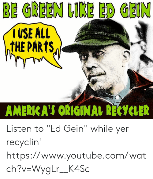 """ed gein: BE GREEN LIKE ED GEIN  USE ALL  ntHE PARTS  AMERICA'S ORIGINAL RECYCLER Listen to """"Ed Gein"""" while yer recyclin'  https://www.youtube.com/watch?v=WygLr__K4Sc"""
