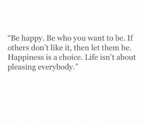 """Dont Like It: """"Be happy. Be who you want to be. If  others don't like it, then let them be.  Happiness is a choice. Life isn't about  pleasing everybody."""""""