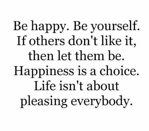 be yourself: Be happy. Be yourself.  If others don't like it,  then let them be.  Happiness is a choice  Life isn't about  pleasing everybody