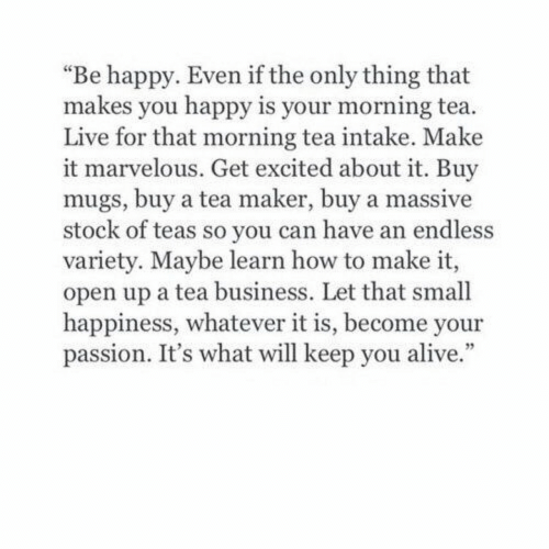 "Marvelous: ""Be happy. Even if the only thing that  makes you happy is your morning tea.  Live for that morning tea intake. Make  it marvelous. Get excited about it. Buy  mugs, buy a tea maker, buy a massive  stock of teas so you can have an endless  variety. Maybe learn how to make it,  open up a tea business. Let that small  happiness, whatever it is, become your  passion. It's what will keep you alive."""