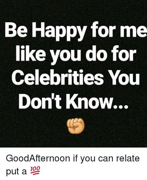 Memes, Happy, and Be Happy: Be Happy for me  like vou do for  Celebrities You  Don't Know... GoodAfternoon if you can relate put a 💯