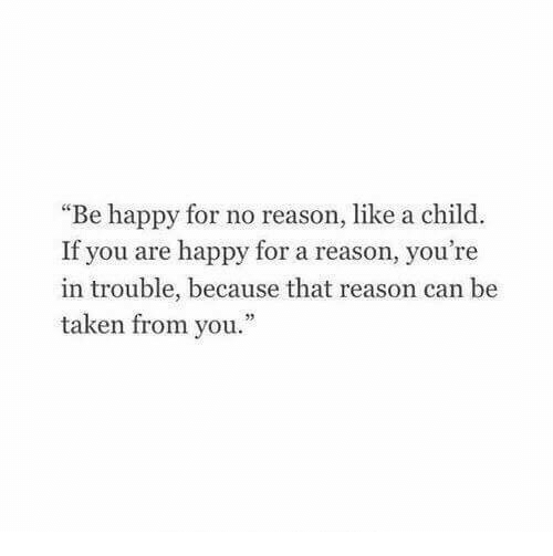 """Youre In Trouble: """"Be happy for no reason, like a child.  If you are happy for a reason, you're  in trouble, because that reason can be  taken from you.""""  95"""