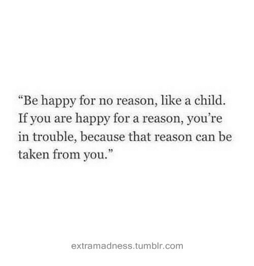 """Youre In Trouble: """"Be happy for no reason, like a child.  If you are happy for a reason, you're  in trouble, because that reason can be  taken from you.""""  93  extramadness.tumblr.com"""