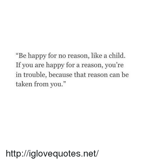 """Youre In Trouble: """"Be happy for no reason, like a child.  If you are happy for a reason, you're  in trouble, because that reason can be  taken from you."""" http://iglovequotes.net/"""