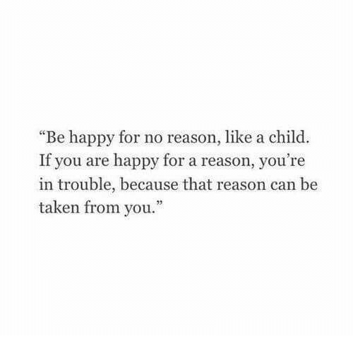 """Youre In Trouble: """"Be happy for no reason, like a child  If you are happy for a reason, you're  in trouble, because that reason can be  taken from you."""""""