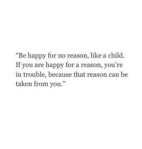"""Youre In Trouble: """"Be happy for no reason, like a child.  If you are happy for a reason, you're  in trouble, because that reason can be  taken from you."""