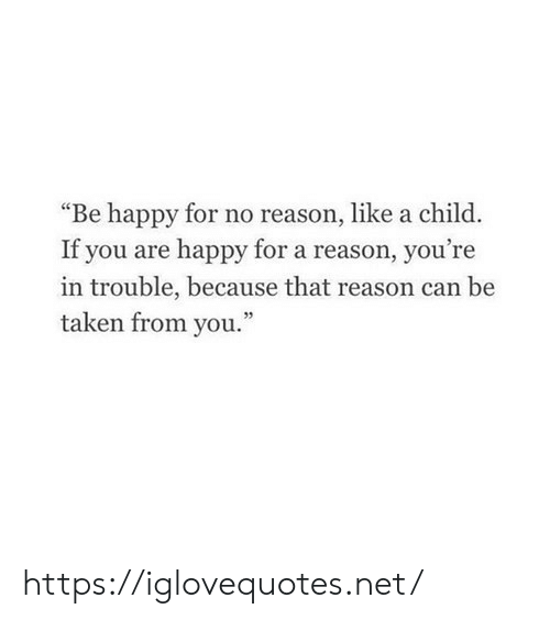 """Youre In Trouble: """"Be happy for no reason, like a child.  If you are happy for a reason, you're  in trouble, because that reason ca  taken from you.""""  n be https://iglovequotes.net/"""