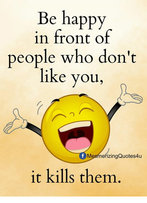 you: Be happy  in front of  people who don't  like you,  MesmeřizingQuotes4u  it kills them