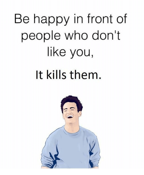 memes: Be happy in front of  people who don't  like you,  It kills them.