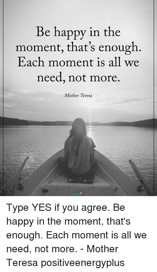 teresa: Be happy in the  moment, that's enough.  Each moment is all we  need, not more.  Mother Teresa Type YES if you agree. Be happy in the moment, that's enough. Each moment is all we need, not more. - Mother Teresa positiveenergyplus