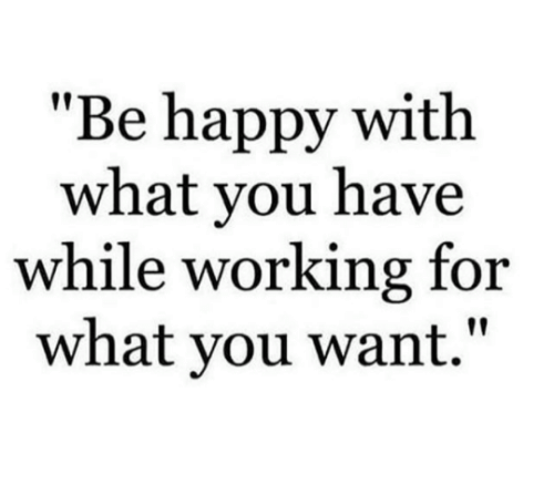 """Memes, Happy, and Be Happy: """"Be happy with  what you have  while working for  what you want."""""""