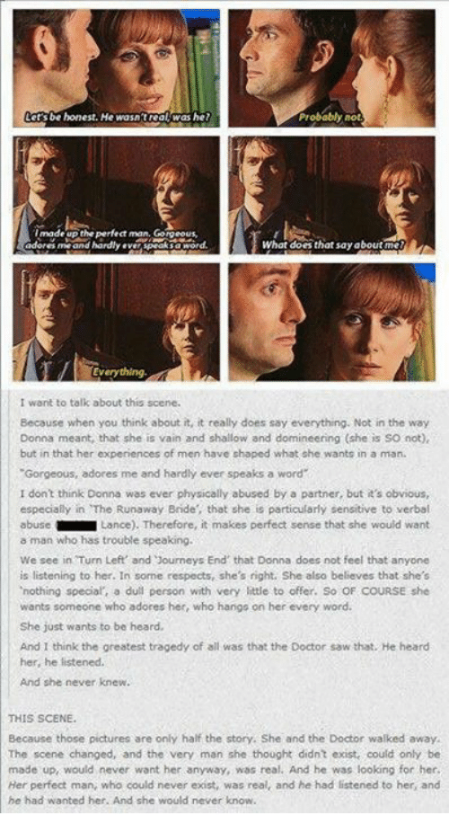 """special a: be honest. He wasn'treal was he?  Probably  not  made the perfect man  What does that say about  me and hardly  Everything  I want to talk about this scene.  Because when you think about it, it really does say everything. Not in the way  Donna meant, that she is vain and shallow and domineering (she is so not)  but in that her experiences of men have shaped what she wants in a man.  """"Gorgeous, adores me and hardly ever speaks a word  I don't think Donna was ever physically abused by a partner, but it's obvious,  especially in The Runaway Bride, that she is particularly sensitive to verbal  abuse  Lance). Therefore, it makes perfect sense that she would want  a man who has trouble speaking.  We see in Turn Left' and Journeys End that Donna does not feel that anyone  is listening to her. In some respects, she's right. She also believes that she's  'nothing special a dull person with very little to offer. So OF COURSE she  wants someone who adores her, who hangs on her every word.  She just wants to be heard,  And I think the greatest tragedy of all was that the Doctor saw that. He heard  her, he listened.  And she never knew.  THIS SCENE.  Because those pictures are only half the story. She and the Doctor walked away.  The scene changed, and the very man she thought didn't exist, could only be  made up would never want her anyway, was real. And he was looking for her  Her perfect man, who could never exist, was  real, and he had listened to her, and  he had wanted her. And she would never know"""