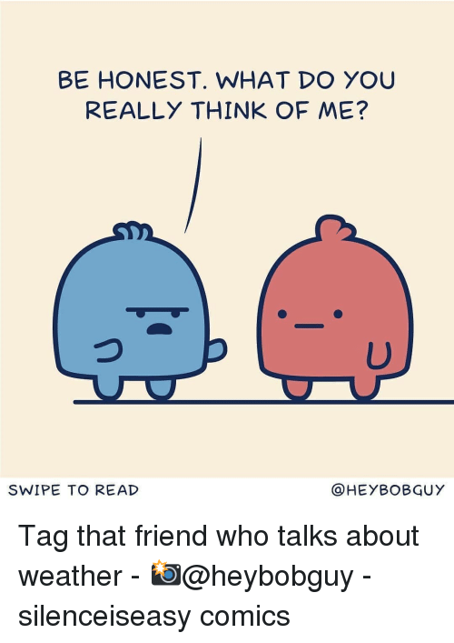 Memes, Weather, and Comics: BE HONEST. WHAT DO YOU  REALLY THINK OF ME?  SWIPE TO READ  OHEYBOBGUY Tag that friend who talks about weather - 📸@heybobguy - silenceiseasy comics