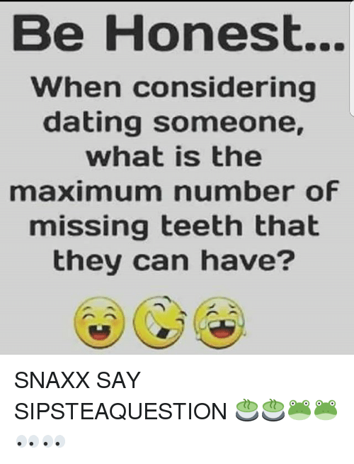 Dating, Memes, and What Is: Be Honest...  when considering  dating someone,  what is the  maximum number of  missing teeth that  they can have? SNAXX SAY SIPSTEAQUESTION 🍵🍵🐸🐸👀👀