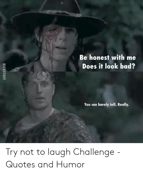 Try Not To Laugh Memes Clean: Be honest with me  Does it look bad?  You can barely tell. Really. Try not to laugh Challenge - Quotes and Humor