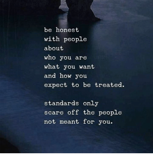 Scare, How, and Who: be honest  with people  about  who you are  what you want  and how you  expect to be treated.  standards onl;y  scare off the people  not meant for you.