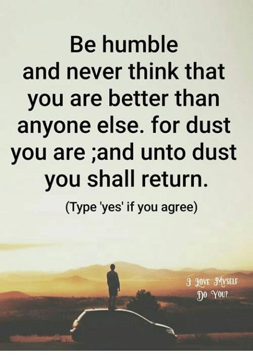 humbleness: Be humble  and never think that  you are better than  anyone else. for dust  you are ;and unto dust  you shall return.  (Type 'yes' if you agree)  govE MYSELF  00 YOU?