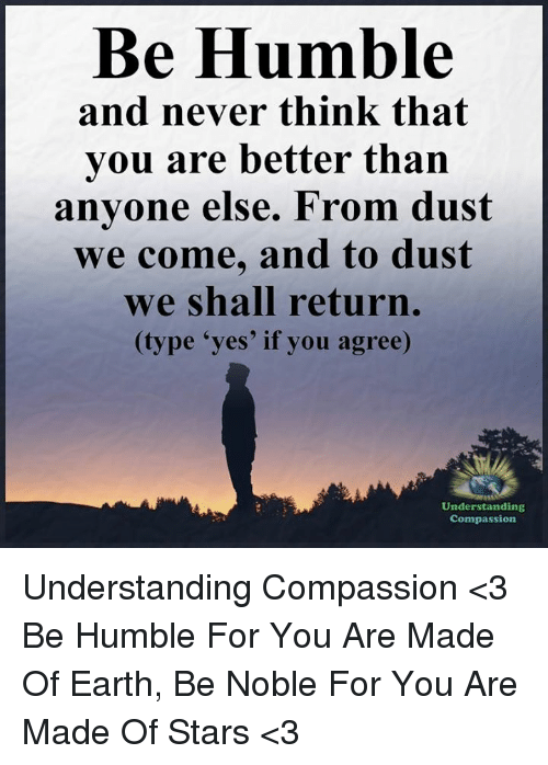 Compassion: Be Humble  and never think that  you are better than  anyone else. From dust  we come, and to dust  we shall return.  (type 'yes' if you agree)  Understanding  Compassion Understanding Compassion <3  Be Humble For You Are Made Of Earth, Be Noble For You Are Made Of Stars <3