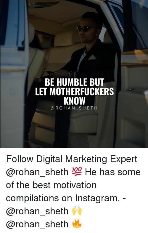 Instagram, Memes, and Best: BE HUMBLE BUT  LET MOTHERFUCKERS  KNOWT  @ROHAN SHETH Follow Digital Marketing Expert @rohan_sheth 💯 He has some of the best motivation compilations on Instagram. - @rohan_sheth 🙌 @rohan_sheth 🔥