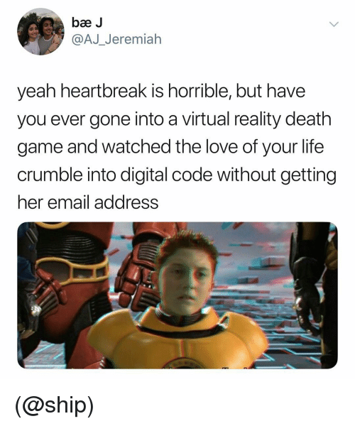 Virtual Reality: be J  @AJ Jeremiah  yeah heartbreak is horrible, but have  you ever gone into a virtual reality death  game and watched the love of your life  crumble into digital code without getting  her email address (@ship)